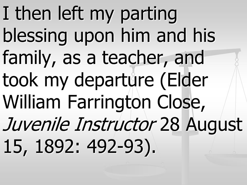 I then left my parting blessing upon him and his family, as a teacher, and took my departure (Elder William Farrington Close, Juvenile Instructor 28 August 15, 1892: 492-93).
