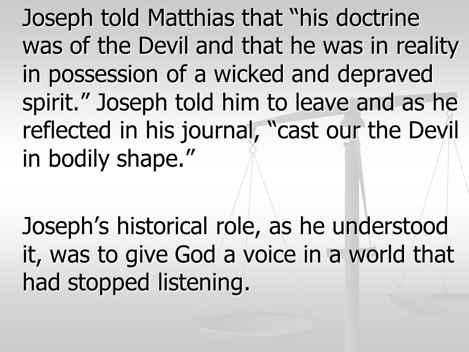 Joseph told Matthias that his doctrine was of the Devil and that he was in reality in possession of a wicked and depraved spirit. Joseph told him to leave and as he reflected in his journal, cast our the Devil in bodily shape.
