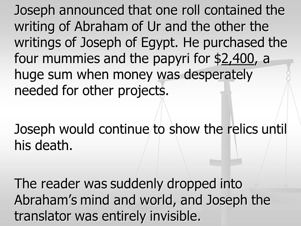 Joseph announced that one roll contained the writing of Abraham of Ur and the other the writings of Joseph of Egypt. He purchased the four mummies and the papyri for $2,400, a huge sum when money was desperately needed for other projects.