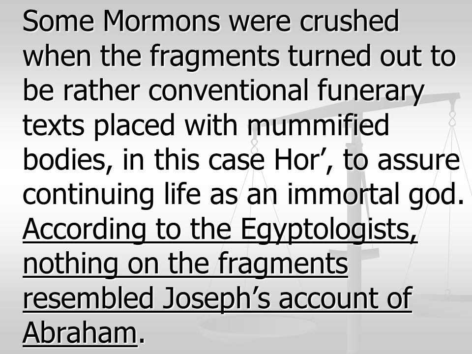 Some Mormons were crushed when the fragments turned out to be rather conventional funerary texts placed with mummified bodies, in this case Hor', to assure continuing life as an immortal god.