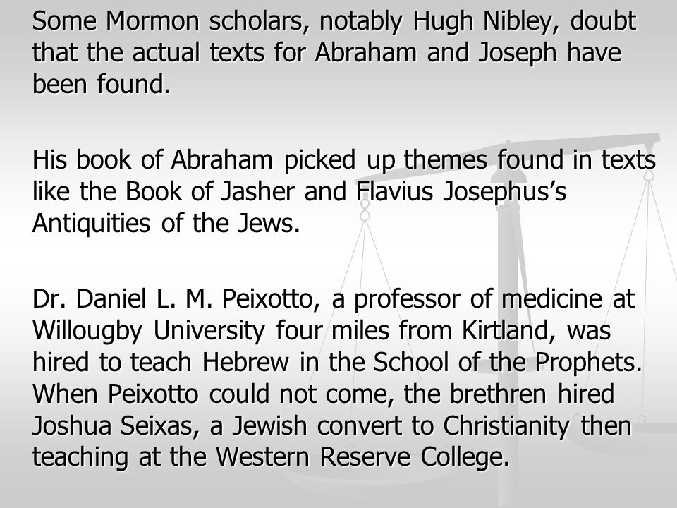 Some Mormon scholars, notably Hugh Nibley, doubt that the actual texts for Abraham and Joseph have been found.