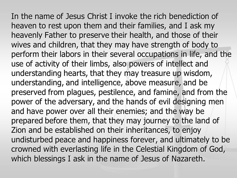 In the name of Jesus Christ I invoke the rich benediction of heaven to rest upon them and their families, and I ask my heavenly Father to preserve their health, and those of their wives and children, that they may have strength of body to perform their labors in their several occupations in life, and the use of activity of their limbs, also powers of intellect and understanding hearts, that they may treasure up wisdom, understanding, and intelligence, above measure, and be preserved from plagues, pestilence, and famine, and from the power of the adversary, and the hands of evil designing men and have power over all their enemies; and the way be prepared before them, that they may journey to the land of Zion and be established on their inheritances, to enjoy undisturbed peace and happiness forever, and ultimately to be crowned with everlasting life in the Celestial Kingdom of God, which blessings I ask in the name of Jesus of Nazareth.