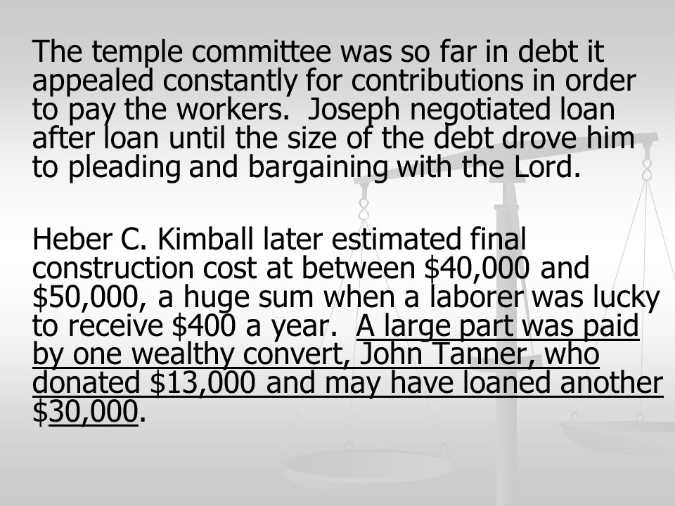 The temple committee was so far in debt it appealed constantly for contributions in order to pay the workers. Joseph negotiated loan after loan until the size of the debt drove him to pleading and bargaining with the Lord.