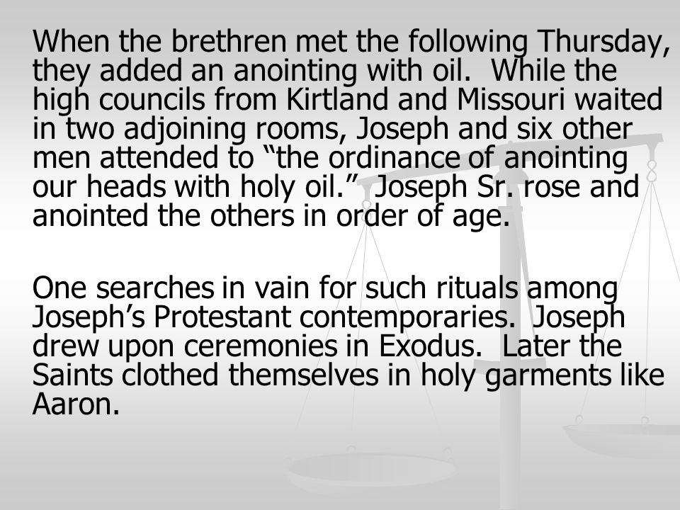 When the brethren met the following Thursday, they added an anointing with oil. While the high councils from Kirtland and Missouri waited in two adjoining rooms, Joseph and six other men attended to the ordinance of anointing our heads with holy oil. Joseph Sr. rose and anointed the others in order of age.