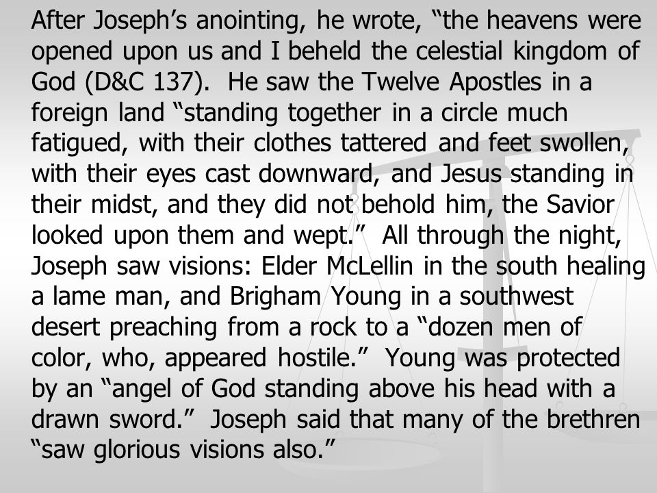 After Joseph's anointing, he wrote, the heavens were opened upon us and I beheld the celestial kingdom of God (D&C 137).