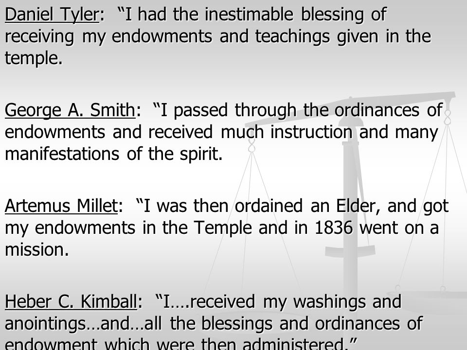 Daniel Tyler: I had the inestimable blessing of receiving my endowments and teachings given in the temple.