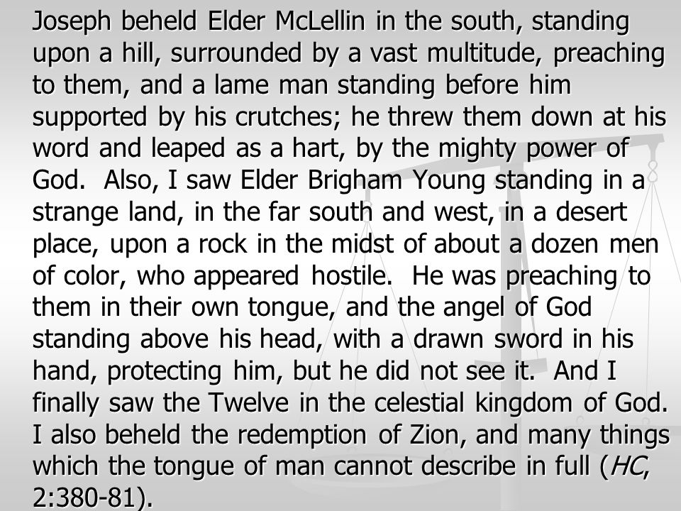 Joseph beheld Elder McLellin in the south, standing upon a hill, surrounded by a vast multitude, preaching to them, and a lame man standing before him supported by his crutches; he threw them down at his word and leaped as a hart, by the mighty power of God.