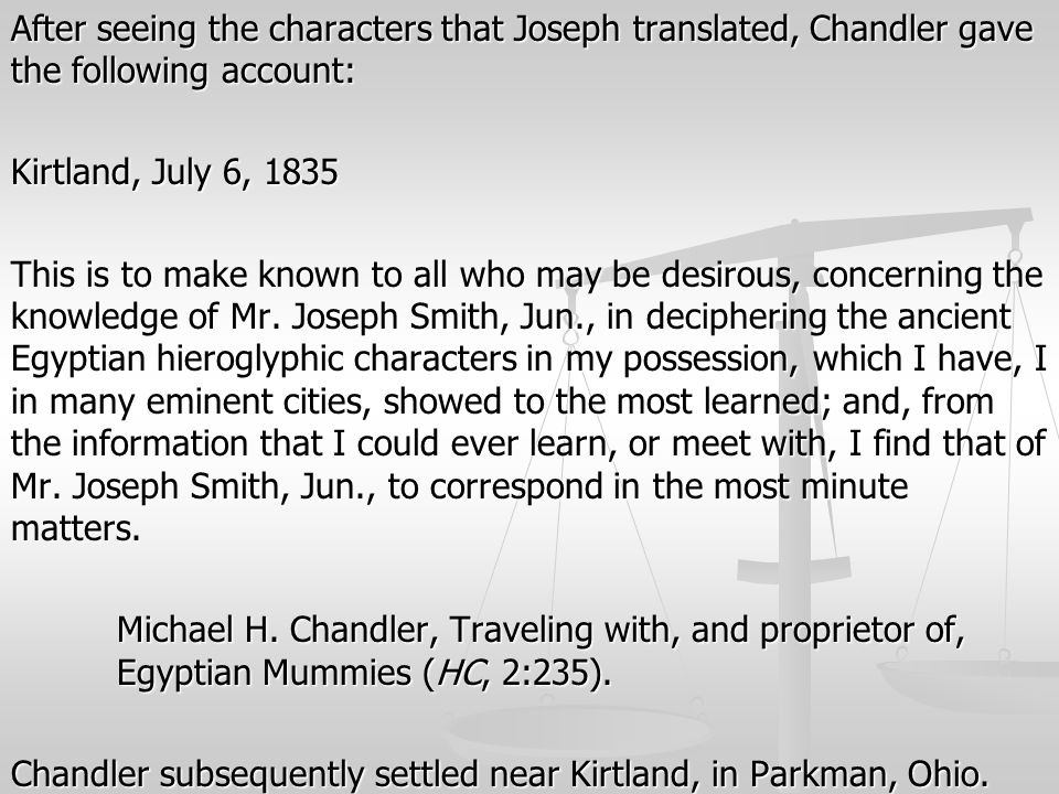 After seeing the characters that Joseph translated, Chandler gave the following account: Kirtland, July 6, 1835 This is to make known to all who may be desirous, concerning the knowledge of Mr.