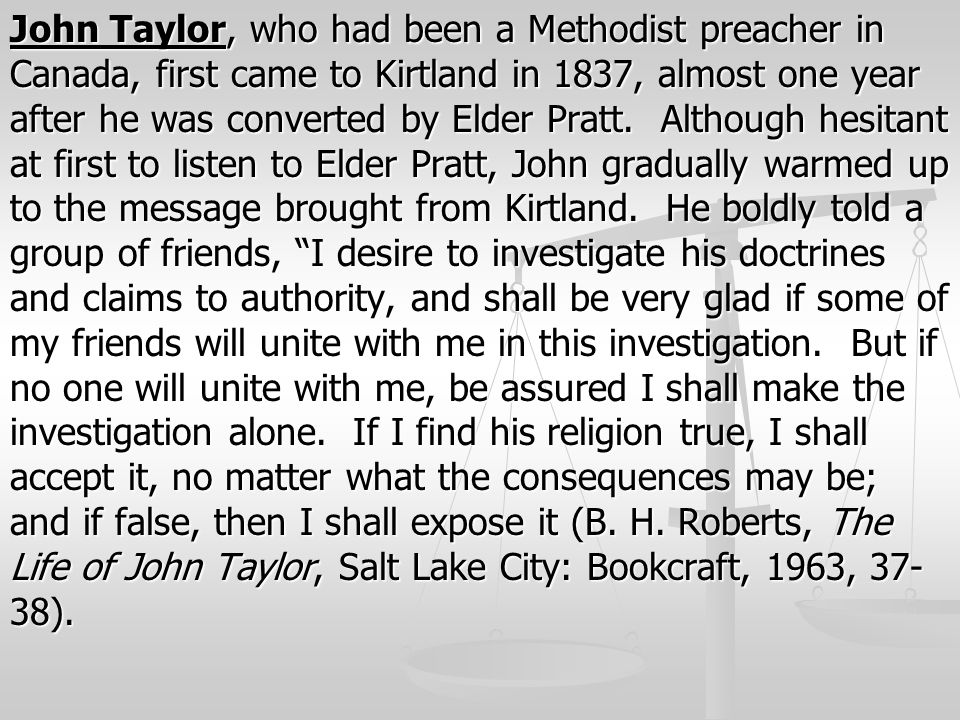 John Taylor, who had been a Methodist preacher in Canada, first came to Kirtland in 1837, almost one year after he was converted by Elder Pratt.