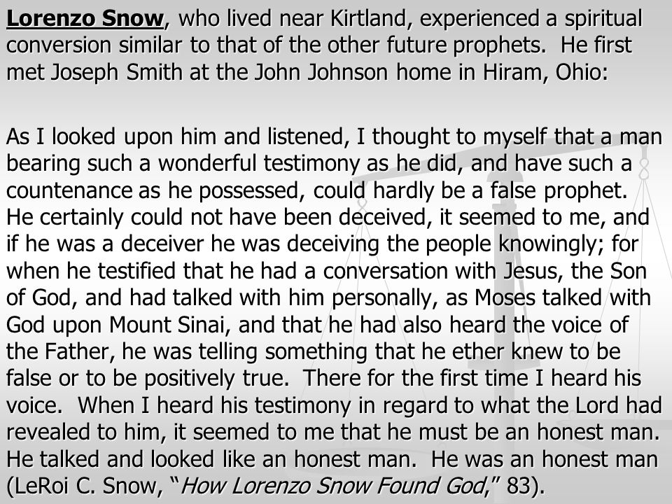 Lorenzo Snow, who lived near Kirtland, experienced a spiritual conversion similar to that of the other future prophets.