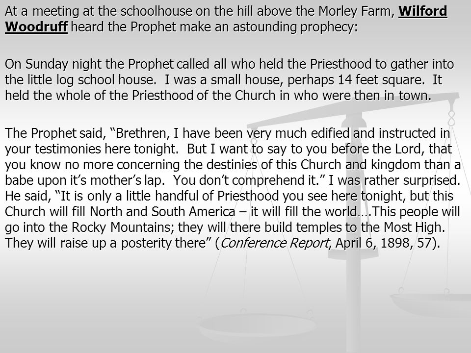 At a meeting at the schoolhouse on the hill above the Morley Farm, Wilford Woodruff heard the Prophet make an astounding prophecy: On Sunday night the Prophet called all who held the Priesthood to gather into the little log school house.