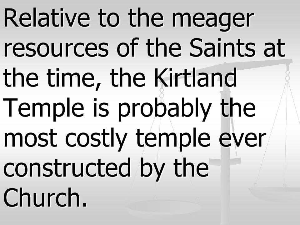 Relative to the meager resources of the Saints at the time, the Kirtland Temple is probably the most costly temple ever constructed by the Church.