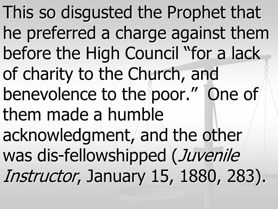 This so disgusted the Prophet that he preferred a charge against them before the High Council for a lack of charity to the Church, and benevolence to the poor. One of them made a humble acknowledgment, and the other was dis-fellowshipped (Juvenile Instructor, January 15, 1880, 283).