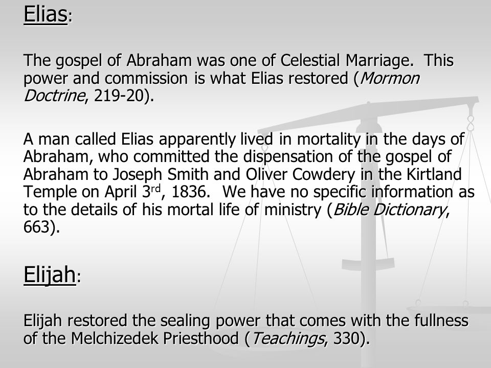 Elias: The gospel of Abraham was one of Celestial Marriage. This power and commission is what Elias restored (Mormon Doctrine, 219-20).