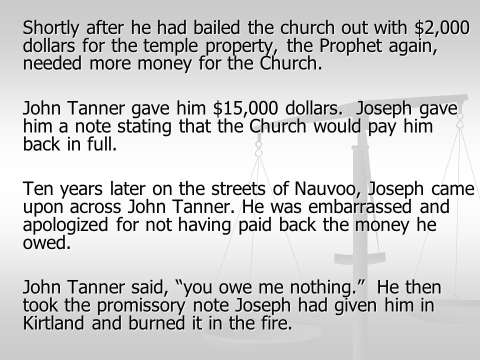 Shortly after he had bailed the church out with $2,000 dollars for the temple property, the Prophet again, needed more money for the Church.