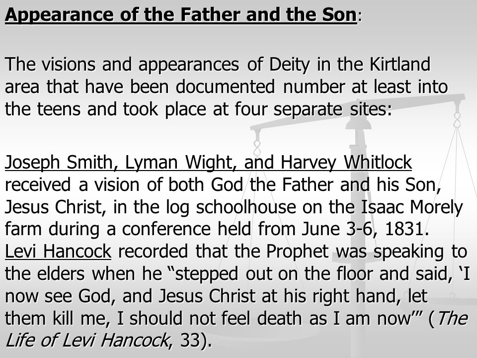 Appearance of the Father and the Son: The visions and appearances of Deity in the Kirtland area that have been documented number at least into the teens and took place at four separate sites: Joseph Smith, Lyman Wight, and Harvey Whitlock received a vision of both God the Father and his Son, Jesus Christ, in the log schoolhouse on the Isaac Morely farm during a conference held from June 3-6, 1831.