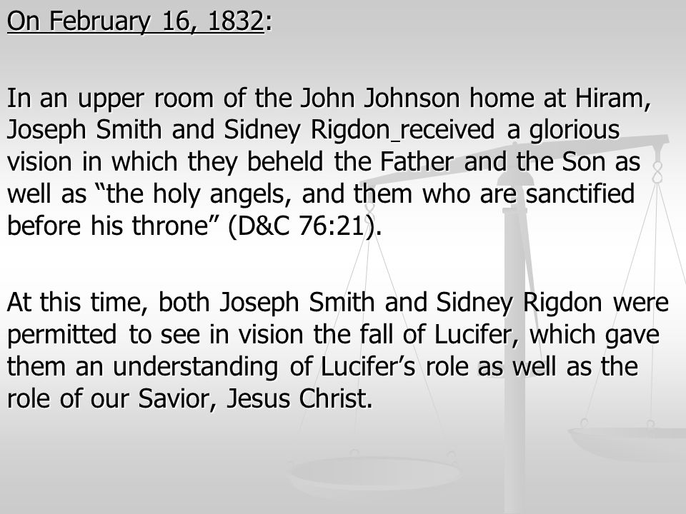 On February 16, 1832: In an upper room of the John Johnson home at Hiram, Joseph Smith and Sidney Rigdon received a glorious vision in which they beheld the Father and the Son as well as the holy angels, and them who are sanctified before his throne (D&C 76:21).