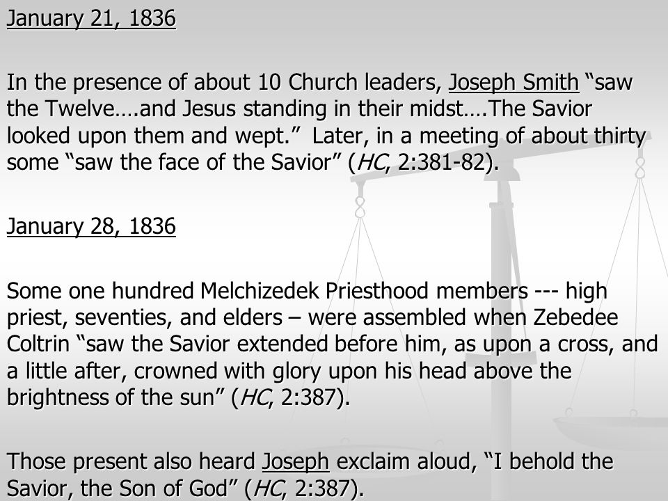 January 21, 1836 In the presence of about 10 Church leaders, Joseph Smith saw the Twelve….and Jesus standing in their midst….The Savior looked upon them and wept. Later, in a meeting of about thirty some saw the face of the Savior (HC, 2:381-82).