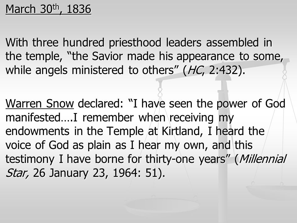 March 30th, 1836 With three hundred priesthood leaders assembled in the temple, the Savior made his appearance to some, while angels ministered to others (HC, 2:432).