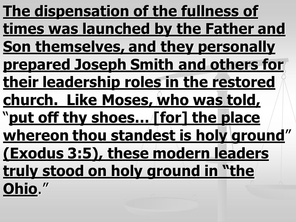 The dispensation of the fullness of times was launched by the Father and Son themselves, and they personally prepared Joseph Smith and others for their leadership roles in the restored church.