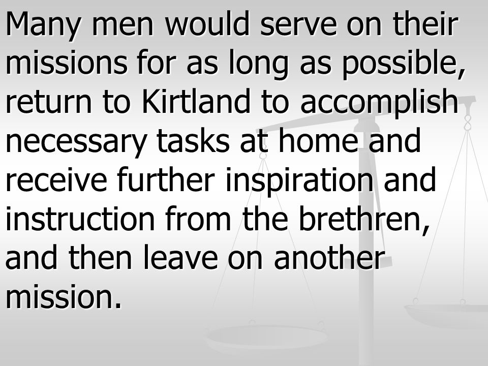 Many men would serve on their missions for as long as possible, return to Kirtland to accomplish necessary tasks at home and receive further inspiration and instruction from the brethren, and then leave on another mission.