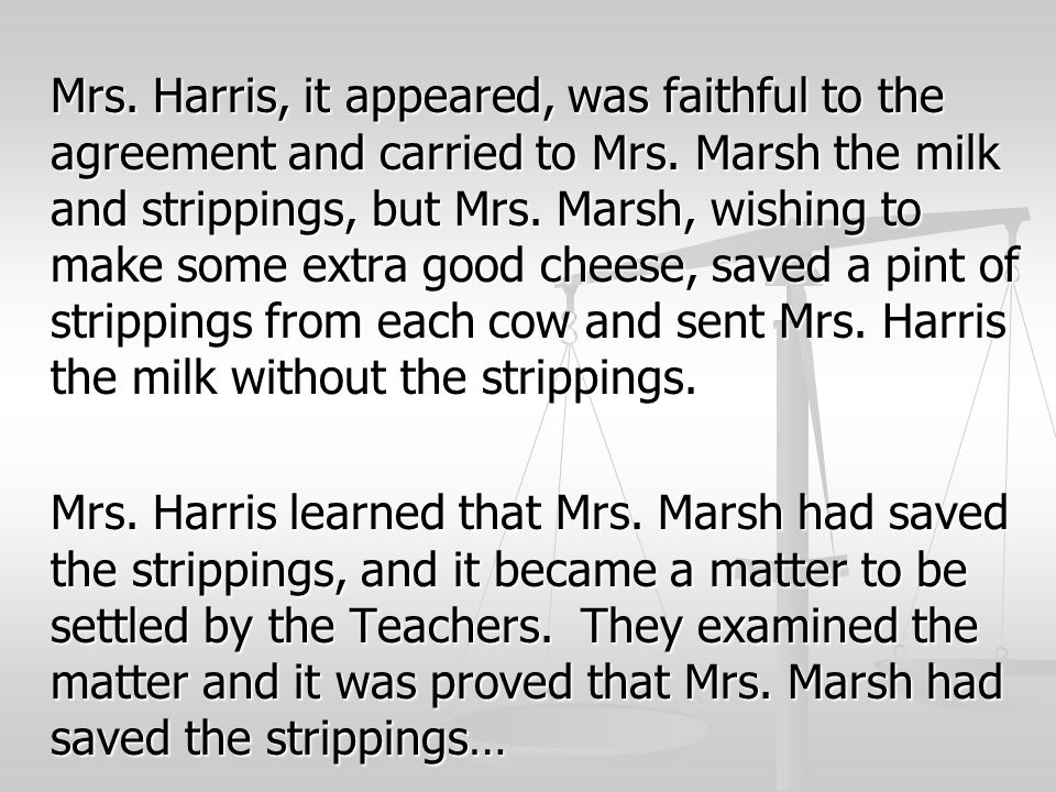 Mrs. Harris, it appeared, was faithful to the agreement and carried to Mrs. Marsh the milk and strippings, but Mrs. Marsh, wishing to make some extra good cheese, saved a pint of strippings from each cow and sent Mrs. Harris the milk without the strippings.