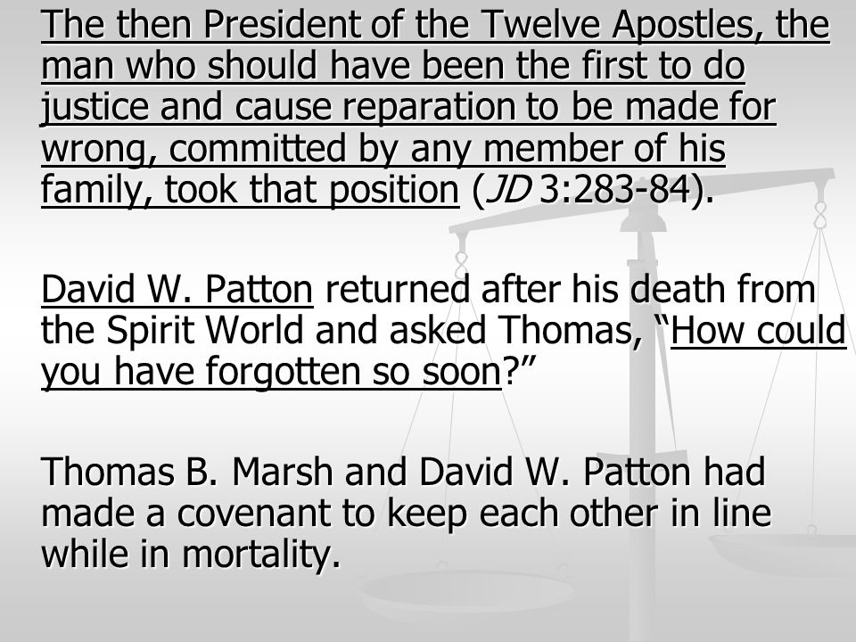 The then President of the Twelve Apostles, the man who should have been the first to do justice and cause reparation to be made for wrong, committed by any member of his family, took that position (JD 3:283-84).