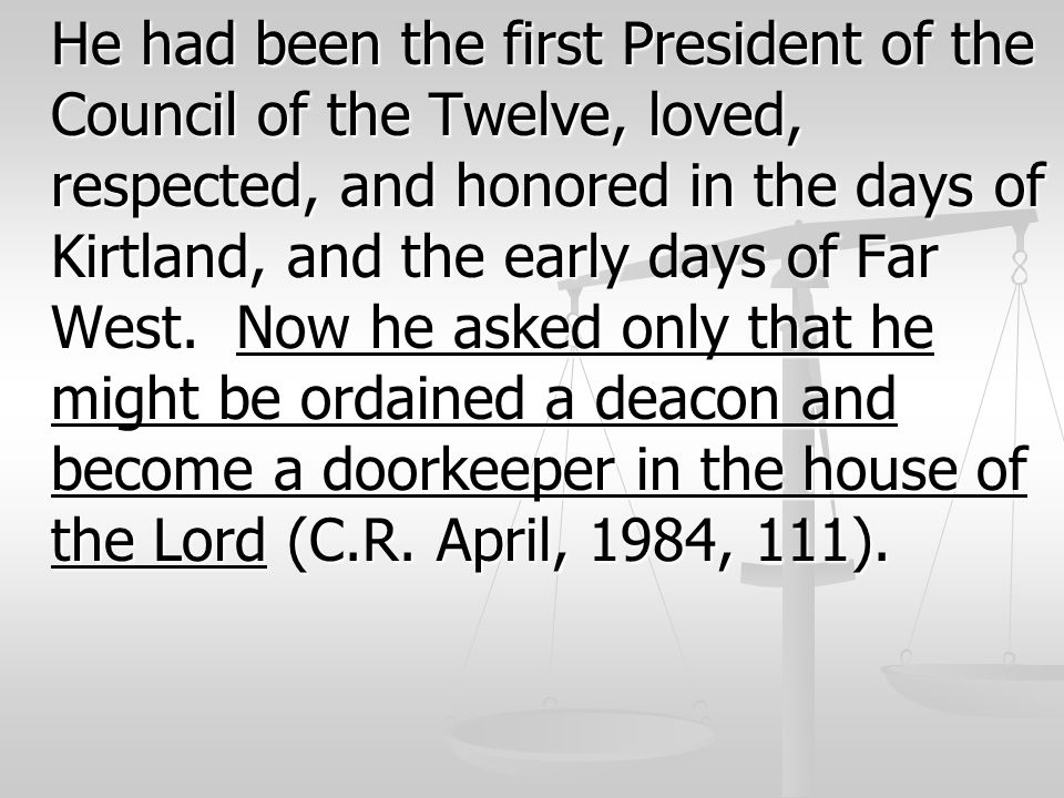 He had been the first President of the Council of the Twelve, loved, respected, and honored in the days of Kirtland, and the early days of Far West.