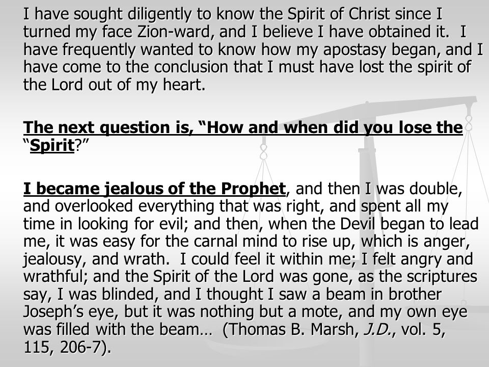 I have sought diligently to know the Spirit of Christ since I turned my face Zion-ward, and I believe I have obtained it. I have frequently wanted to know how my apostasy began, and I have come to the conclusion that I must have lost the spirit of the Lord out of my heart.