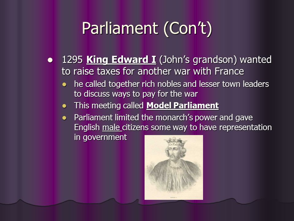 Parliament (Con't) 1295 King Edward I (John's grandson) wanted to raise taxes for another war with France.