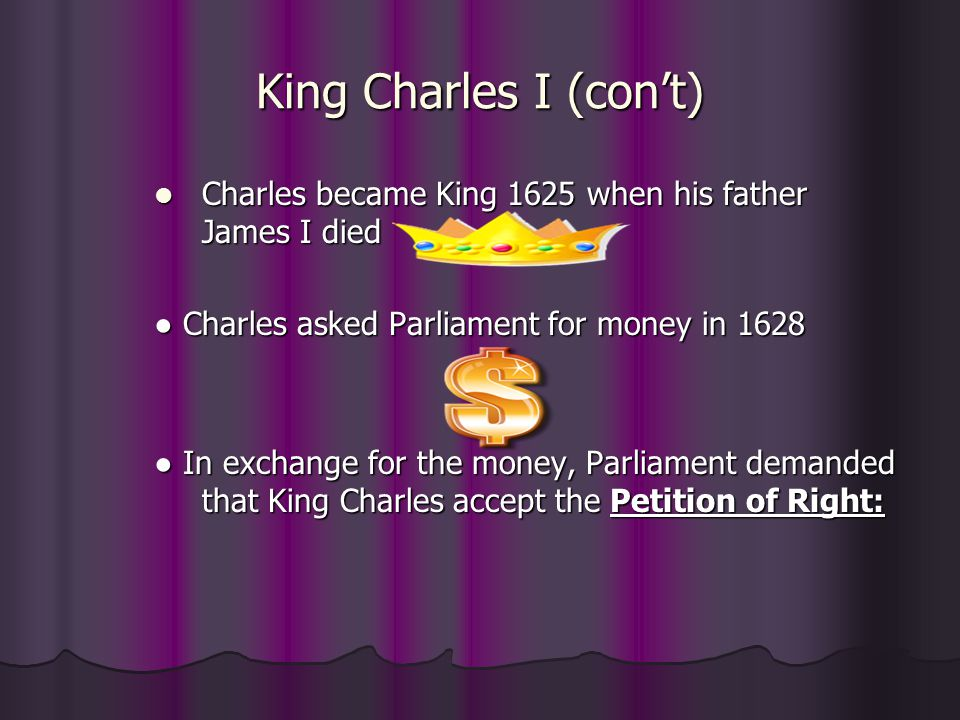 King Charles I (con't) Charles became King 1625 when his father James I died. ● Charles asked Parliament for money in 1628.