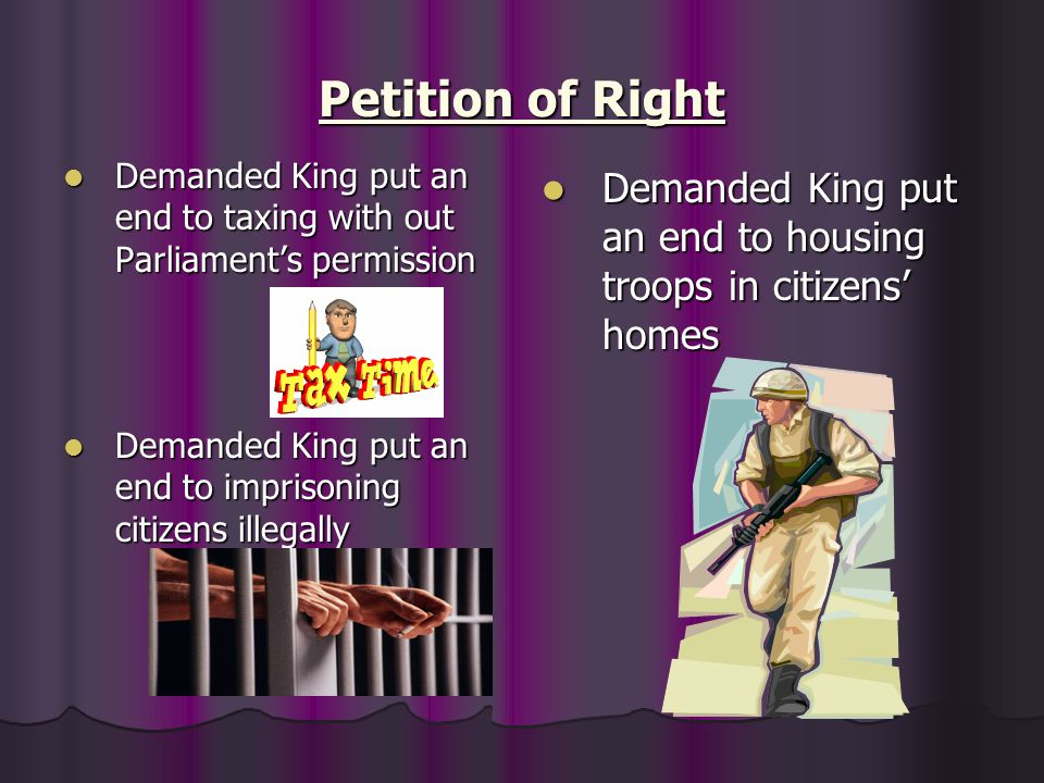 Petition of Right Demanded King put an end to taxing with out Parliament's permission. Demanded King put an end to housing troops in citizens' homes.