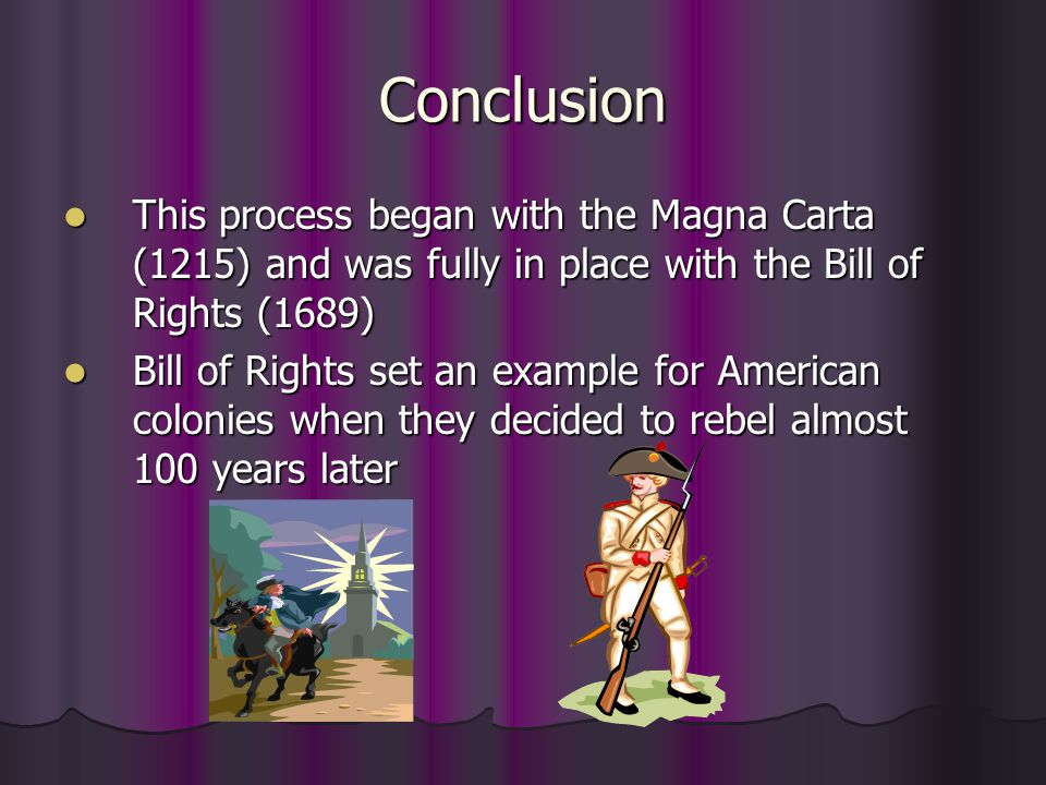 Conclusion This process began with the Magna Carta (1215) and was fully in place with the Bill of Rights (1689)