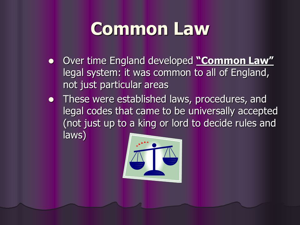 Common Law Over time England developed Common Law legal system: it was common to all of England, not just particular areas.