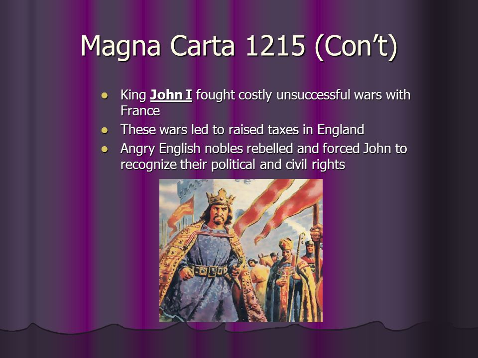Magna Carta 1215 (Con't) King John I fought costly unsuccessful wars with France. These wars led to raised taxes in England.