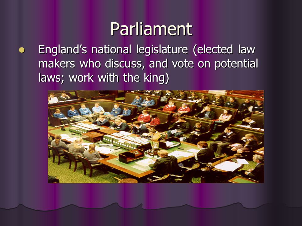 Parliament England's national legislature (elected law makers who discuss, and vote on potential laws; work with the king)