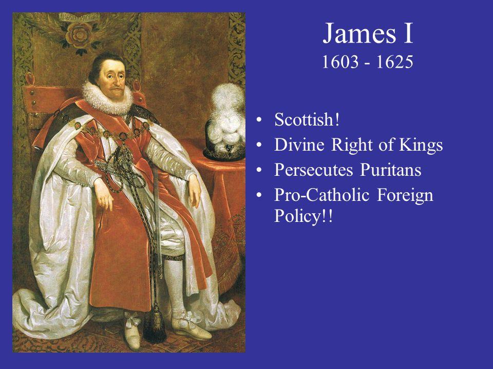 James I 1603 - 1625 Scottish! Divine Right of Kings