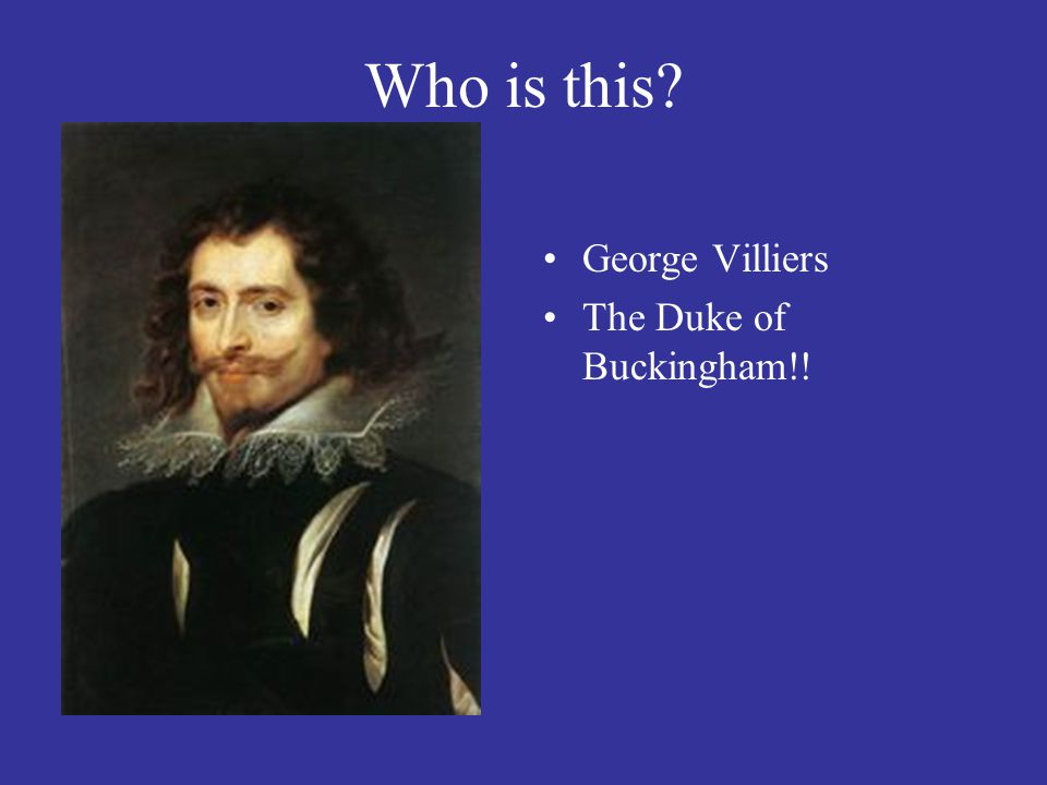 Who is this George Villiers The Duke of Buckingham!!