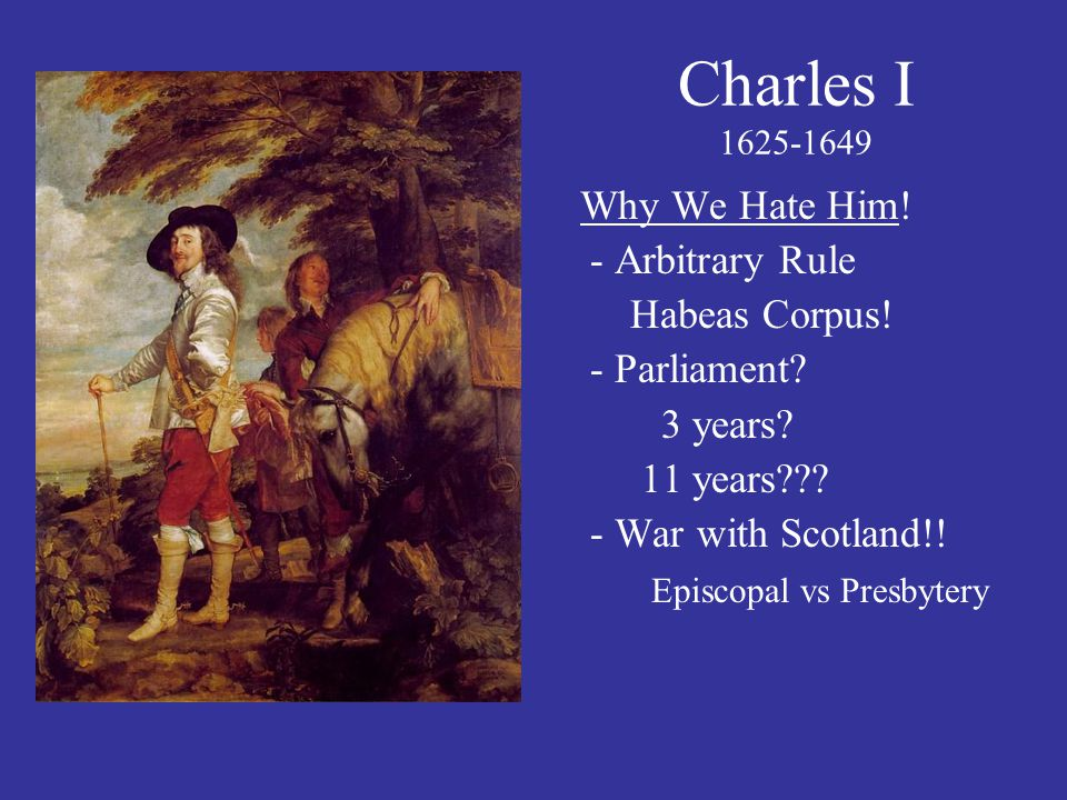 Charles I 1625-1649 Why We Hate Him! - Arbitrary Rule Habeas Corpus!