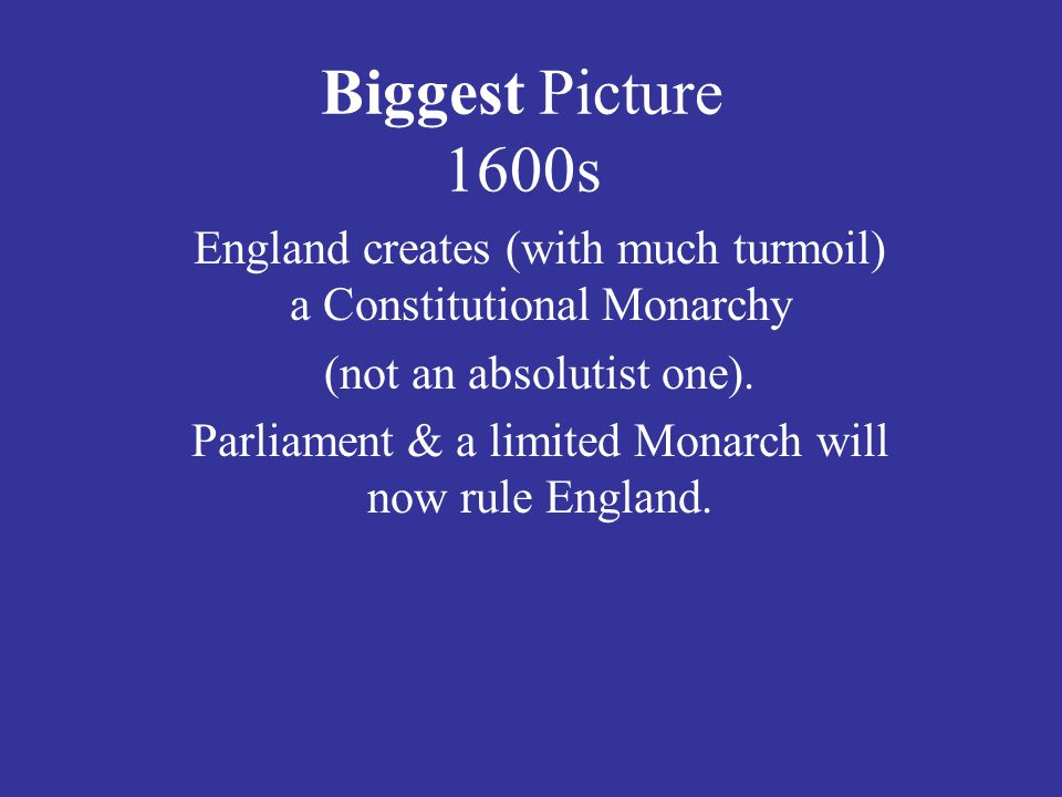 Biggest Picture 1600s England creates (with much turmoil) a Constitutional Monarchy. (not an absolutist one).
