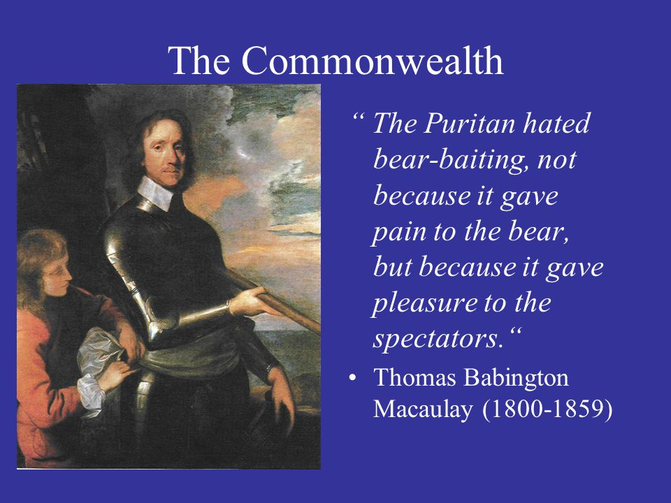 The Commonwealth The Puritan hated bear-baiting, not because it gave pain to the bear, but because it gave pleasure to the spectators.