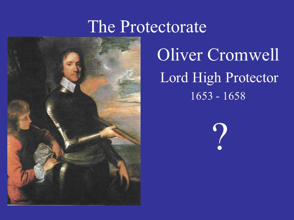The Protectorate Oliver Cromwell Lord High Protector 1653 - 1658