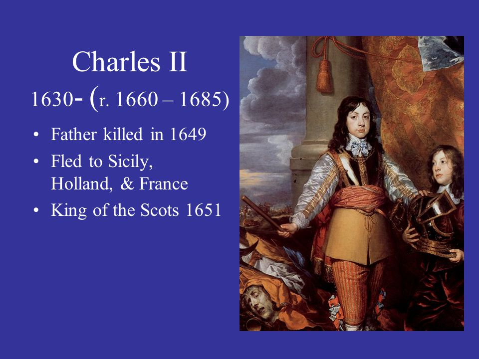 Charles II 1630- (r. 1660 – 1685) Father killed in 1649