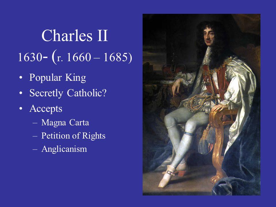 Charles II 1630- (r. 1660 – 1685) Popular King Secretly Catholic