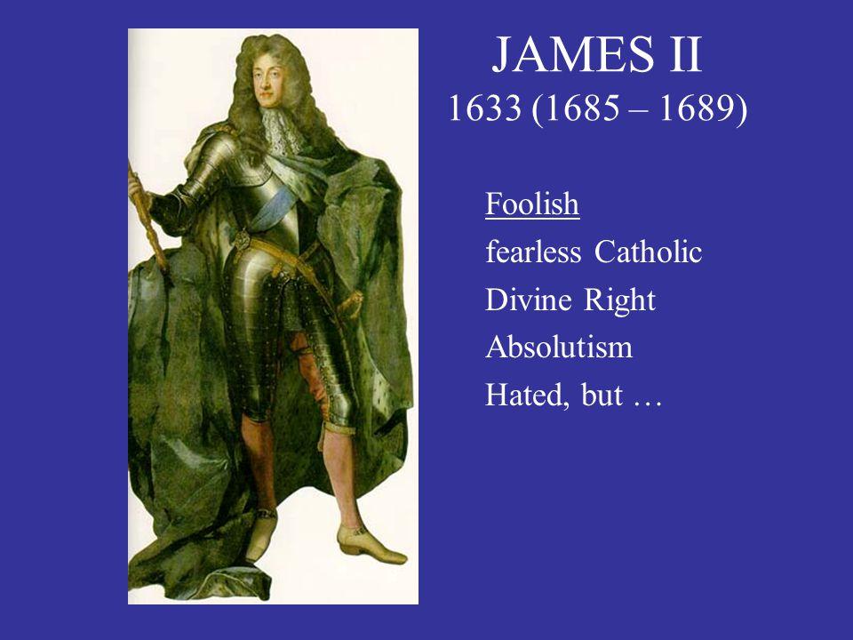 JAMES II 1633 (1685 – 1689) Foolish fearless Catholic Divine Right