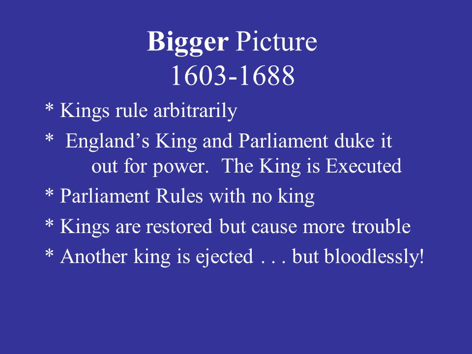 Bigger Picture 1603-1688 * Kings rule arbitrarily