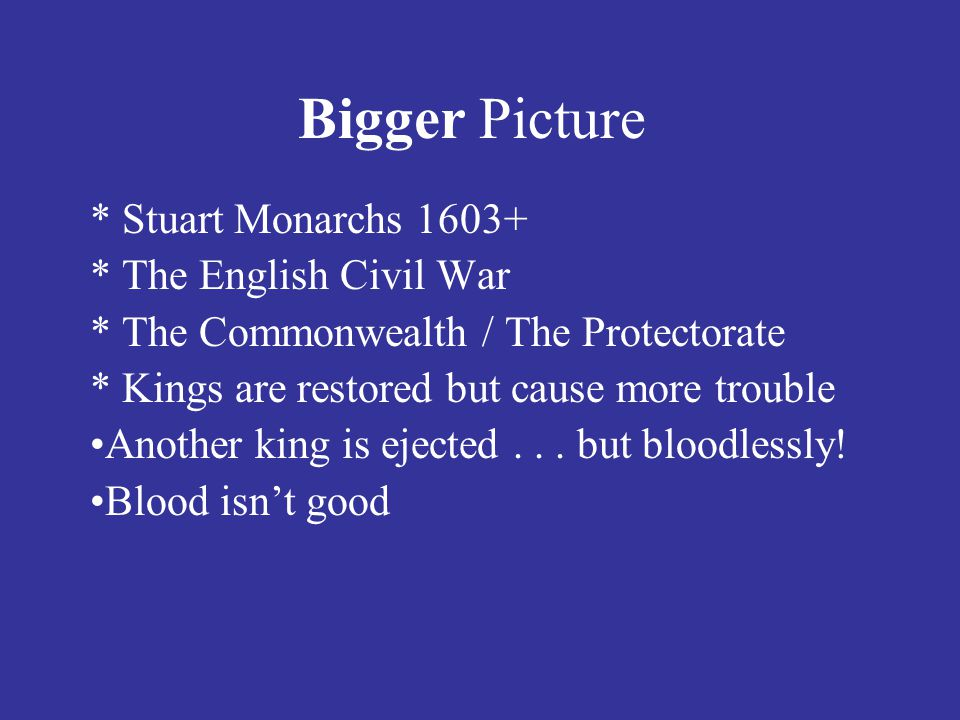Bigger Picture * Stuart Monarchs 1603+ * The English Civil War
