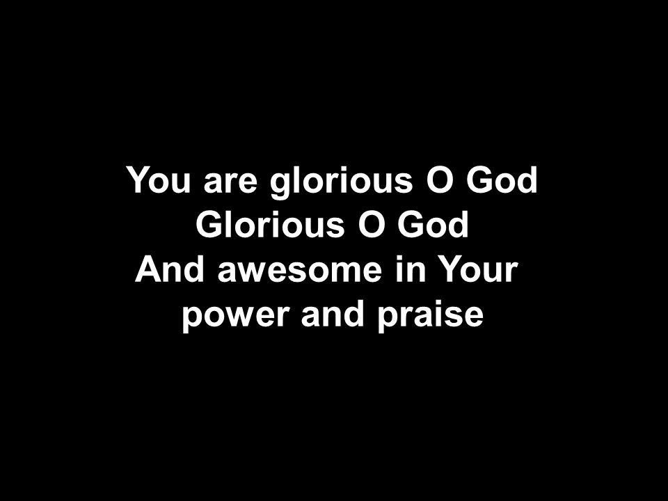 You are glorious O God Glorious O God And awesome in Your power and praise