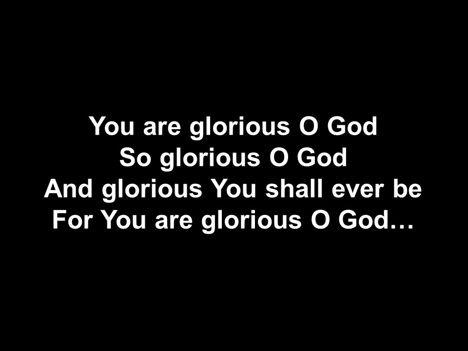 And glorious You shall ever be For You are glorious O God…