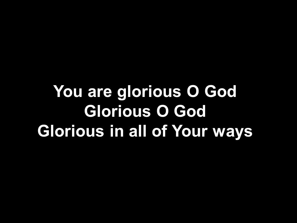 Glorious in all of Your ways